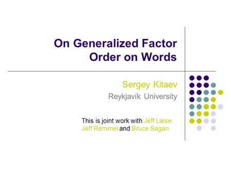 On Generalized Factor Order on Words Sergey Kitaev Reykjavík University This is joint work with Jeff Liese, Jeff Remmel and Bruce Sagan.