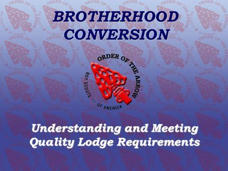 BROTHERHOOD CONVERSION Understanding and Meeting Quality Lodge Requirements Order of the Arrow Conclave Training Initiative www.oa-bsa.org BROTHERHOOD.