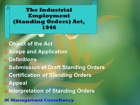 The Industrial Employment (Standing Orders) Act, 1946 Object of the Act Scope and Application Definitions Submission of Draft Standing Orders Certification.