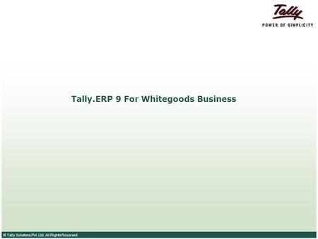 © Tally Solutions Pvt. Ltd. All Rights Reserved Tally.ERP 9 For Whitegoods Business.