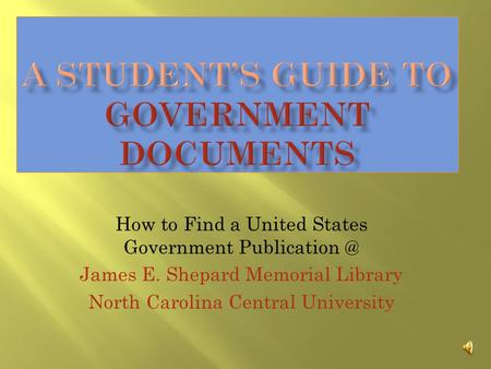 How to Find a United States Government James E. Shepard Memorial Library North Carolina Central University.