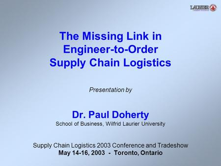 The Missing Link in Engineer-to-Order Supply Chain Logistics Presentation by Dr. Paul Doherty School of Business, Wilfrid Laurier University Supply Chain.