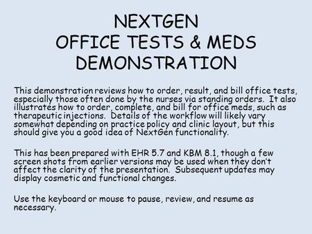 NEXTGEN OFFICE TESTS & MEDS DEMONSTRATION This demonstration reviews how to order, result, and bill office tests, especially those often done by the nurses.