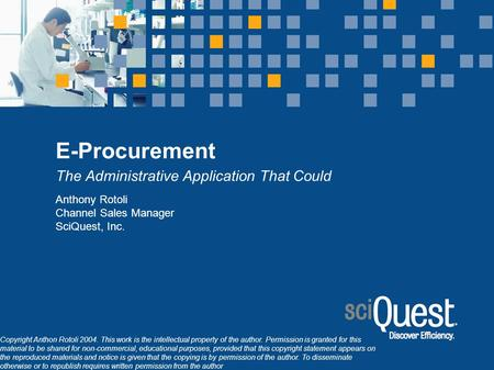 E-Procurement The Administrative Application That Could Anthony Rotoli Channel Sales Manager SciQuest, Inc. Copyright Anthon Rotoli 2004. This work is.