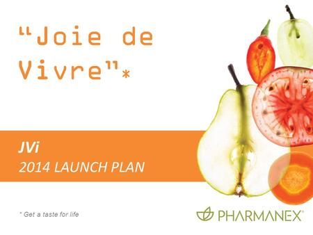 Joie de Vivre * * Get a taste for life JVi 2014 LAUNCH PLAN.