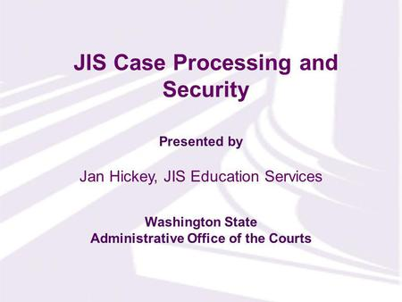 Presented by Washington State Administrative Office of the Courts JIS Case Processing and Security Jan Hickey, JIS Education Services.