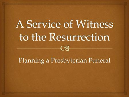 Planning a Presbyterian Funeral. The resurrection is a central doctrine of the Christian faith and shapes our attitudes and responses to the event of.