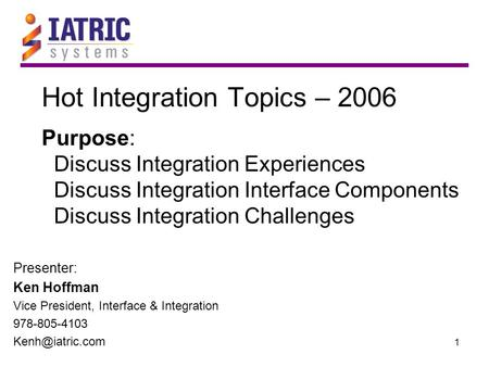 1 Hot Integration Topics – 2006 Purpose: Discuss Integration Experiences Discuss Integration Interface Components Discuss Integration Challenges Presenter: