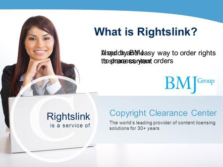 What is Rightslink? A quick and easy way to order rights to share content Copyright Clearance Center The worlds leading provider of content licensing solutions.