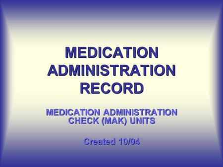MEDICATION ADMINISTRATION RECORD MEDICATION ADMINISTRATION CHECK (MAK) UNITS Created 10/04.