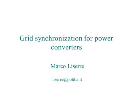 Grid synchronization for power converters Marco Liserre Grid synchronization for power converters Marco Liserre