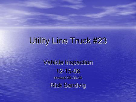 Utility Line Truck #23 Vehicle Inspection 12-15-06 revised 08-09-08 Rick Sandvig.