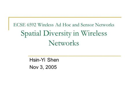 ECSE 6592 Wireless Ad Hoc and Sensor Networks Spatial Diversity in Wireless Networks Hsin-Yi Shen Nov 3, 2005.
