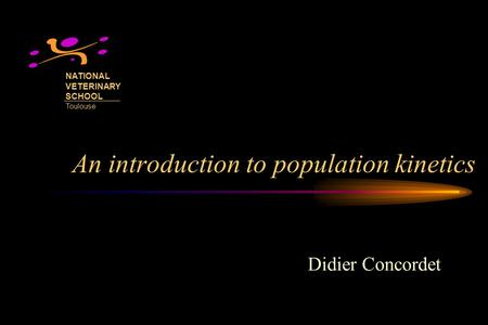 An introduction to population kinetics Didier Concordet NATIONAL VETERINARY SCHOOL Toulouse.