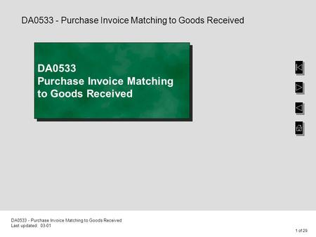 1 of 29 DA0533 - Purchase Invoice Matching to Goods Received Last updated: 03-01 DA0533 Purchase Invoice Matching to Goods Received DA0533 - Purchase Invoice.