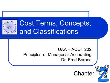 Cost Terms, Concepts, and Classifications UAA – ACCT 202 Principles of Managerial Accounting Dr. Fred Barbee Chapter.