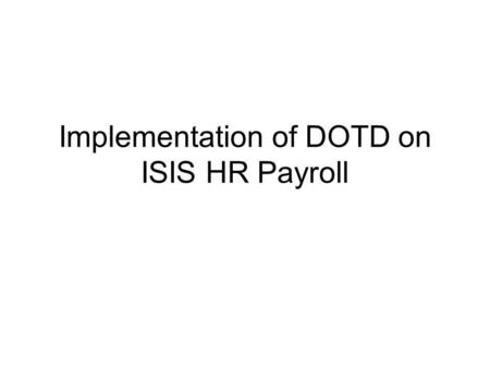 Implementation of DOTD on ISIS HR Payroll. ISIS HR SAP Modules October 2000 - Org Management & Personnel Administration March 2001 - Payroll/Benefits/Time.