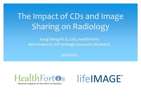 The Impact of CDs and Image Sharing on Radiology Kang Wang Ph.D, CEO, HealthFortis Amy Vreeland, SVP Strategic Accounts, lifeIMAGE 9/24/2013.