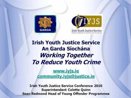 Irish Youth Justice Service Conference 2010 Superintendent Colette Quinn Sean Redmond Head of Young Offender Programmes.