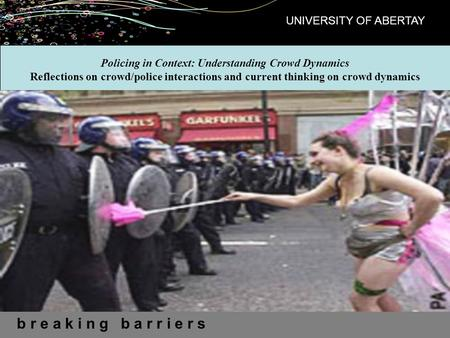 B r e a k i n g b a r r i e r s UNIVERSITY OF ABERTAY Policing in Context: Understanding Crowd Dynamics Reflections on crowd/police interactions and current.