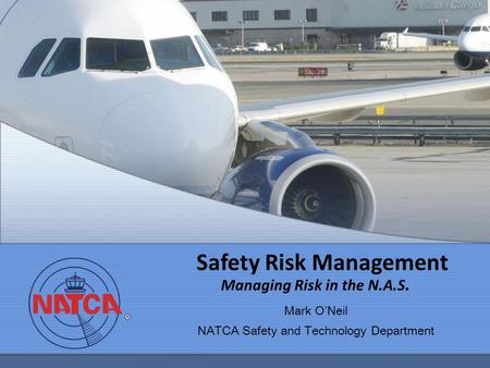 Safety Risk Management Managing Risk in the N.A.S. Mark ONeil NATCA Safety and Technology Department.