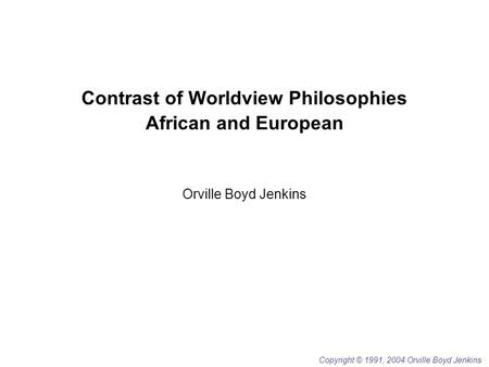 Contrast of Worldview Philosophies African and European Orville Boyd Jenkins Copyright © 1991, 2004 Orville Boyd Jenkins.