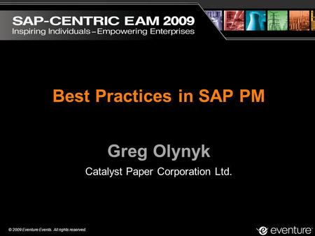 © 2009 Eventure Events. All rights reserved. Best Practices in SAP PM Greg Olynyk Catalyst Paper Corporation Ltd.
