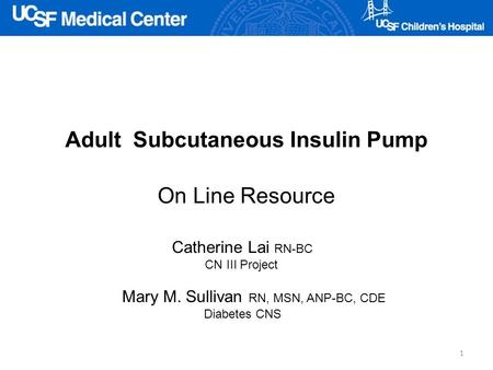 Adult Subcutaneous Insulin Pump On Line Resource Catherine Lai RN-BC CN III Project Mary M. Sullivan RN, MSN, ANP-BC, CDE Diabetes CNS 1.