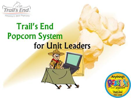 Trails End Popcorn System for Unit Leaders. Is it hard? How does it work? 1. Log In 2. Add your Scout List (optional but good!) 3. Approve Scout Orders.