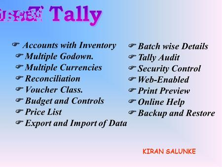 Accounts with Inventory Multiple Godown. Multiple Currencies Reconciliation Voucher Class. Budget and Controls Price List Export and Import of Data Batch.