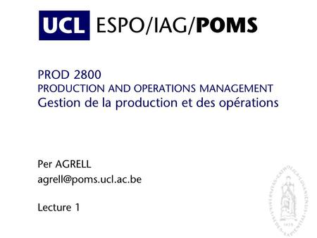 Per AGRELL agrell@poms.ucl.ac.be Lecture 1 ESPO/IAG/POMS PROD 2800 PRODUCTION AND OPERATIONS MANAGEMENT Gestion de la production et des opérations Per.