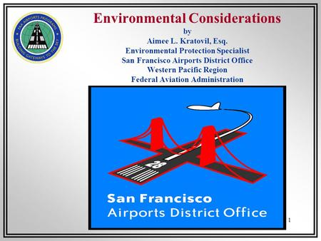 1 Environmental Considerations by Aimee L. Kratovil, Esq. Environmental Protection Specialist San Francisco Airports District Office Western Pacific Region.