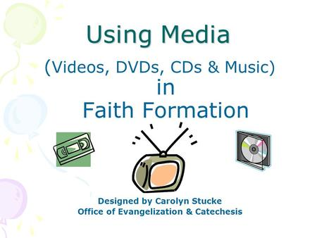 Using Media ( Videos, DVDs, CDs & Music) in Faith Formation Designed by Carolyn Stucke Office of Evangelization & Catechesis.