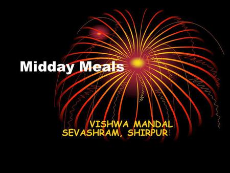 Midday Meals VISHWA MANDAL SEVASHRAM, SHIRPUR. Mid Day Meals The State Governments /Union Territories to implement the Mid Day Meal Scheme by providing.