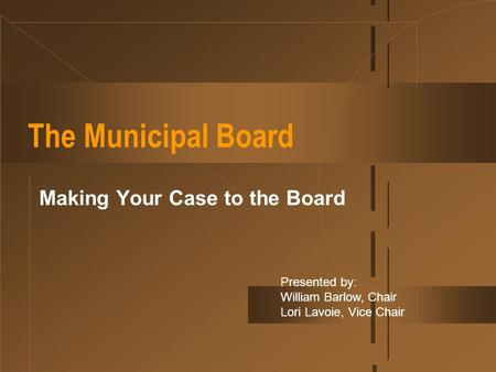 The Municipal Board Making Your Case to the Board Presented by: William Barlow, Chair Lori Lavoie, Vice Chair.