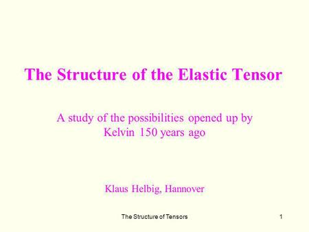 The Structure of Tensors1 The Structure of the Elastic Tensor A study of the possibilities opened up by Kelvin 150 years ago Klaus Helbig, Hannover.