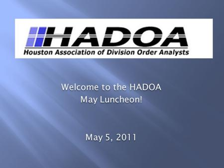 Welcome to the HADOA May Luncheon! May 5, 2011 Welcome to the HADOA May Luncheon! May 5, 2011.