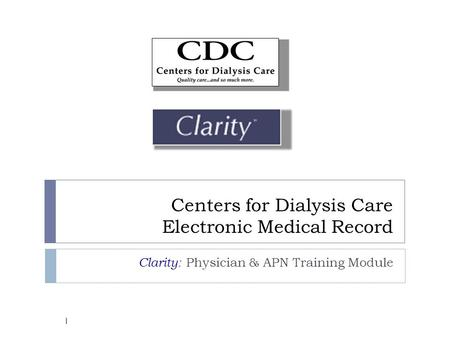 Centers for Dialysis Care Electronic Medical Record Clarity: Physician & APN Training Module 1.