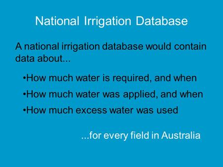 National Irrigation Database How much water is required, and when How much water was applied, and when How much excess water was used A national irrigation.