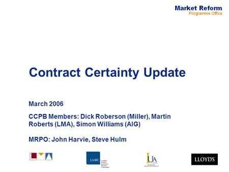 Contract Certainty Update March 2006 CCPB Members: Dick Roberson (Miller), Martin Roberts (LMA), Simon Williams (AIG) MRPO: John Harvie, Steve Hulm.