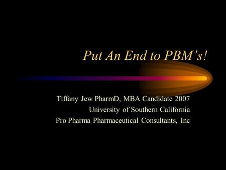 Put An End to PBMs! Tiffany Jew PharmD, MBA Candidate 2007 University of Southern California Pro Pharma Pharmaceutical Consultants, Inc.