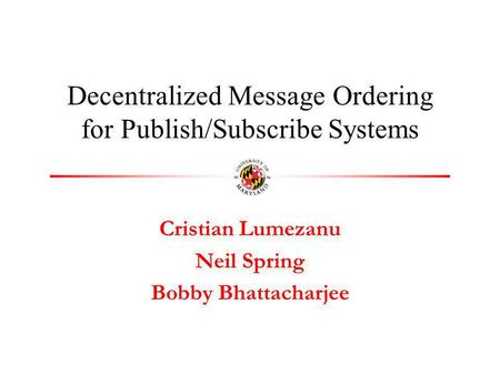 Cristian Lumezanu Neil Spring Bobby Bhattacharjee Decentralized Message Ordering for Publish/Subscribe Systems.