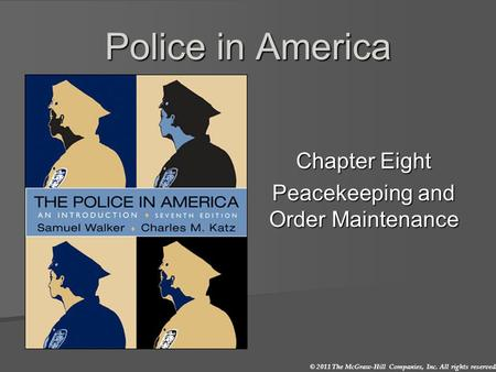© 2011 The McGraw-Hill Companies, Inc. All rights reserved. Police in America Chapter Eight Peacekeeping and Order Maintenance.