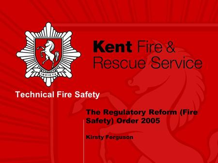 The Regulatory Reform (Fire Safety) Order 2005 Kirsty Ferguson Technical Fire Safety.