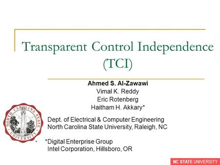 NC STATE UNIVERSITY Transparent Control Independence (TCI) Ahmed S. Al-Zawawi Vimal K. Reddy Eric Rotenberg Haitham H. Akkary* *Dept. of Electrical & Computer.