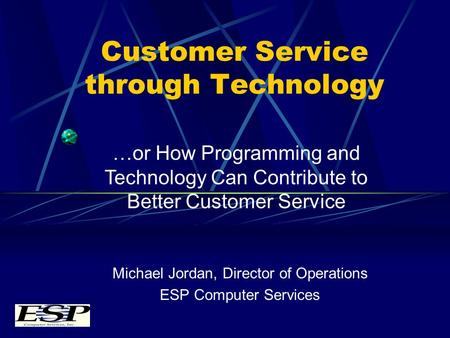 Customer Service through Technology Michael Jordan, Director of Operations ESP Computer Services …or How Programming and Technology Can Contribute to Better.