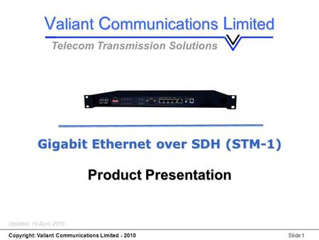 Gigabit Ethernet over SDH (STM-1) Copyright: Valiant Communications Limited - 2010Slide 1 Gigabit Ethernet over SDH (STM-1) Product Presentation Updated: