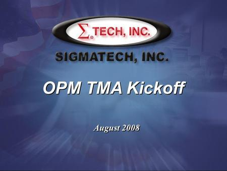 OPM TMA Kickoff August 2008. OPM TMA Contract Description OPM TMA, an ID/IQ contract, was awarded to Sigmatech by the Office of Personnel Management on.