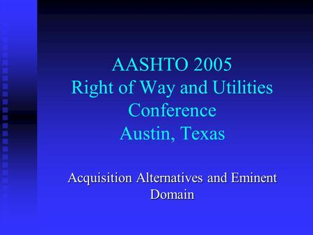 AASHTO 2005 Right of Way and Utilities Conference Austin, Texas Acquisition Alternatives and Eminent Domain.