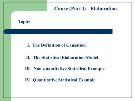 I. The Definition of Causation Cause (Part I) - Elaboration II. The Statistical Elaboration Model III. Non-quantitative Statistical Example IV. Quantitative.
